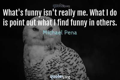 Photo Quote of What's funny isn't really me. What I do is point out what I find funny in others.