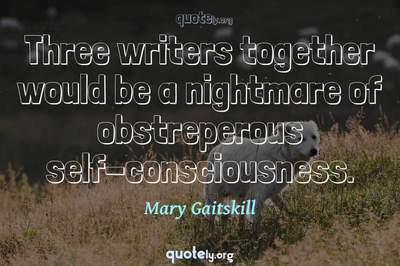 Photo Quote of Three writers together would be a nightmare of obstreperous self-consciousness.