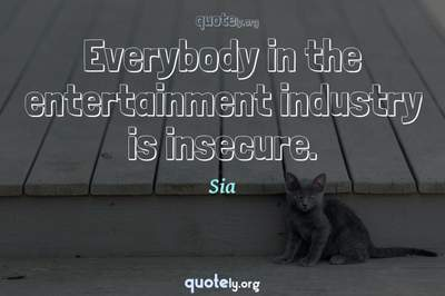 Photo Quote of Everybody in the entertainment industry is insecure.