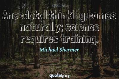 Photo Quote of Anecdotal thinking comes naturally; science requires training.