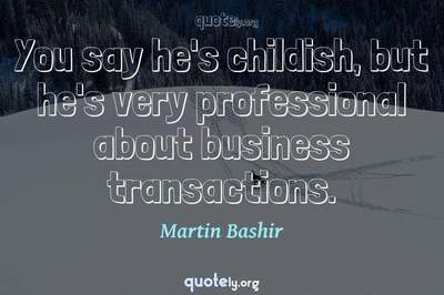 Photo Quote of You say he's childish, but he's very professional about business transactions.