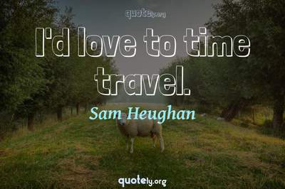 Photo Quote of I'd love to time travel.