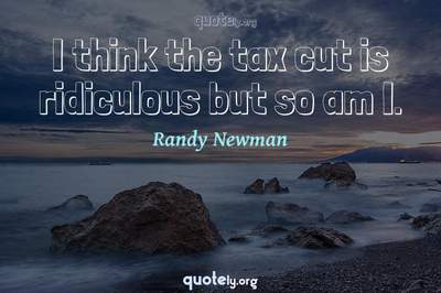Photo Quote of I think the tax cut is ridiculous but so am I.