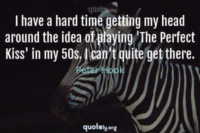 Photo Quote of I have a hard time getting my head around the idea of playing 'The Perfect Kiss' in my 50s. I can't quite get there.