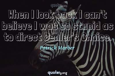 Photo Quote of When I look back I can't believe I was so stupid as to direct Dealer's Choice.