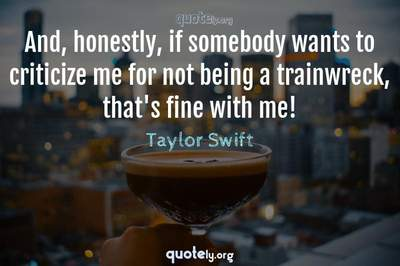 Photo Quote of And, honestly, if somebody wants to criticize me for not being a trainwreck, that's fine with me!