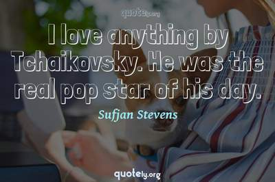 Photo Quote of I love anything by Tchaikovsky. He was the real pop star of his day.