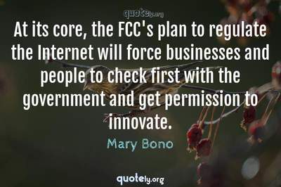 Photo Quote of At its core, the FCC's plan to regulate the Internet will force businesses and people to check first with the government and get permission to innovate.