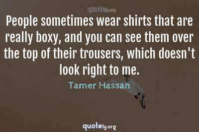 Photo Quote of People sometimes wear shirts that are really boxy, and you can see them over the top of their trousers, which doesn't look right to me.