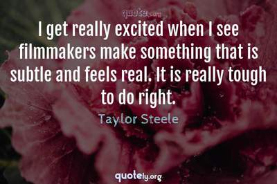Photo Quote of I get really excited when I see filmmakers make something that is subtle and feels real. It is really tough to do right.