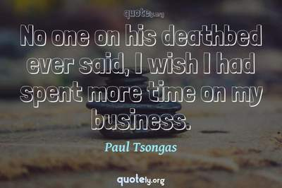 Photo Quote of No one on his deathbed ever said, I wish I had spent more time on my business.