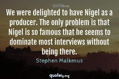 Photo Quote of We were delighted to have Nigel as a producer. The only problem is that Nigel is so famous that he seems to dominate most interviews without being there.
