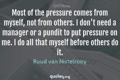 Photo Quote of Most of the pressure comes from myself, not from others. I don't need a manager or a pundit to put pressure on me. I do all that myself before others do it.