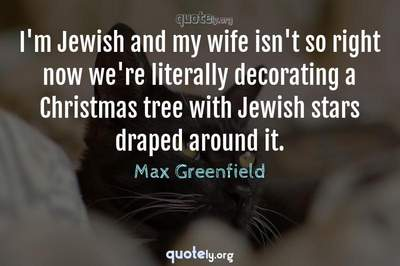 Photo Quote of I'm Jewish and my wife isn't so right now we're literally decorating a Christmas tree with Jewish stars draped around it.