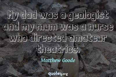 Photo Quote of My dad was a geologist and my mum was a nurse who directed amateur theatrics.