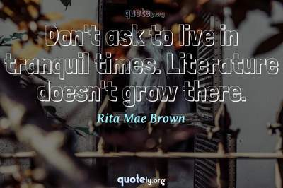 Photo Quote of Don't ask to live in tranquil times. Literature doesn't grow there.