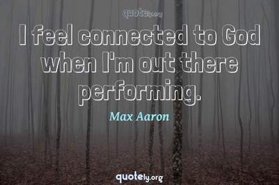 Photo Quote of I feel connected to God when I'm out there performing.