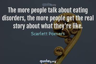Photo Quote of The more people talk about eating disorders, the more people get the real story about what they're like.