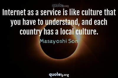 Photo Quote of Internet as a service is like culture that you have to understand, and each country has a local culture.
