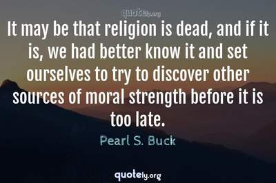 Photo Quote of It may be that religion is dead, and if it is, we had better know it and set ourselves to try to discover other sources of moral strength before it is too late.