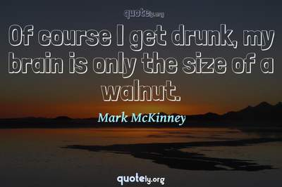 Photo Quote of Of course I get drunk, my brain is only the size of a walnut.
