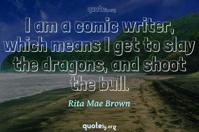 Photo Quote of I am a comic writer, which means I get to slay the dragons, and shoot the bull.