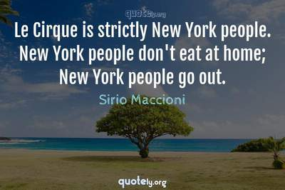 Photo Quote of Le Cirque is strictly New York people. New York people don't eat at home; New York people go out.