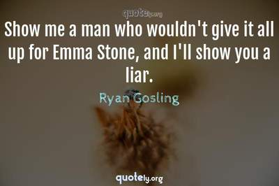 Photo Quote of Show me a man who wouldn't give it all up for Emma Stone, and I'll show you a liar.