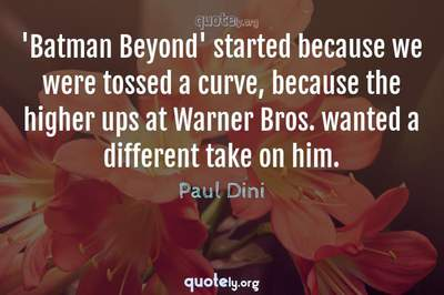 Photo Quote of 'Batman Beyond' started because we were tossed a curve, because the higher ups at Warner Bros. wanted a different take on him.