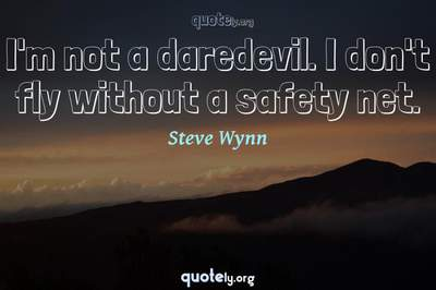 Photo Quote of I'm not a daredevil. I don't fly without a safety net.