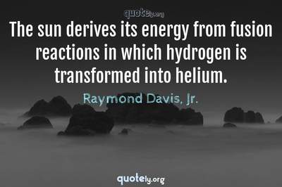 Photo Quote of The sun derives its energy from fusion reactions in which hydrogen is transformed into helium.