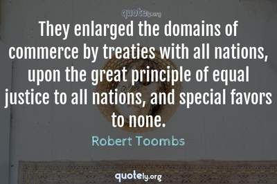 Photo Quote of They enlarged the domains of commerce by treaties with all nations, upon the great principle of equal justice to all nations, and special favors to none.