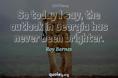 Photo Quote of So today I say, the outlook in Georgia has never been brighter.