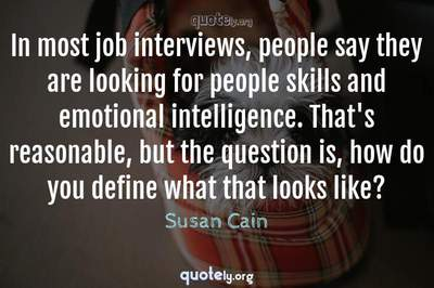 Photo Quote of In most job interviews, people say they are looking for people skills and emotional intelligence. That's reasonable, but the question is, how do you define what that looks like?