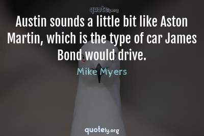 Photo Quote of Austin sounds a little bit like Aston Martin, which is the type of car James Bond would drive.
