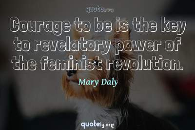 Photo Quote of Courage to be is the key to revelatory power of the feminist revolution.