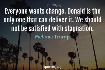 Photo Quote of Everyone wants change. Donald is the only one that can deliver it. We should not be satisfied with stagnation.