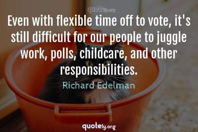 Photo Quote of Even with flexible time off to vote, it's still difficult for our people to juggle work, polls, childcare, and other responsibilities.
