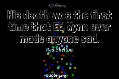 Photo Quote of His death was the first time that Ed Wynn ever made anyone sad.