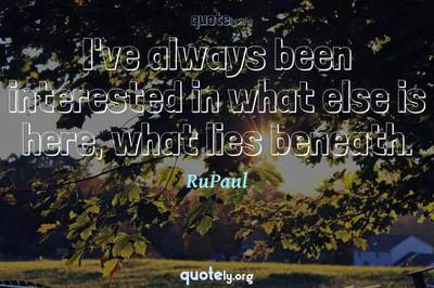 Photo Quote of I've always been interested in what else is here, what lies beneath.