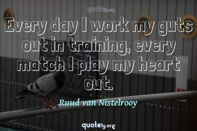 Photo Quote of Every day I work my guts out in training, every match I play my heart out.