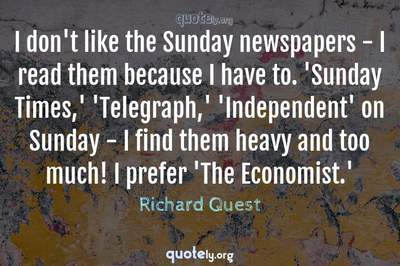 Photo Quote of I don't like the Sunday newspapers - I read them because I have to. 'Sunday Times,' 'Telegraph,' 'Independent' on Sunday - I find them heavy and too much! I prefer 'The Economist.'