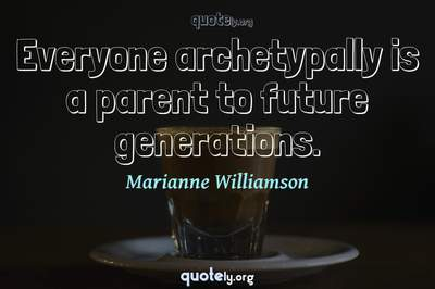 Photo Quote of Everyone archetypally is a parent to future generations.