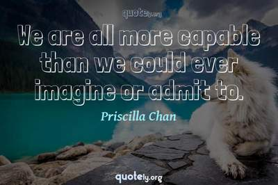 Photo Quote of We are all more capable than we could ever imagine or admit to.