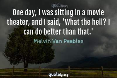 Photo Quote of One day, I was sitting in a movie theater, and I said, 'What the hell? I can do better than that.'