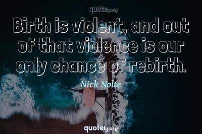 Photo Quote of Birth is violent, and out of that violence is our only chance of rebirth.