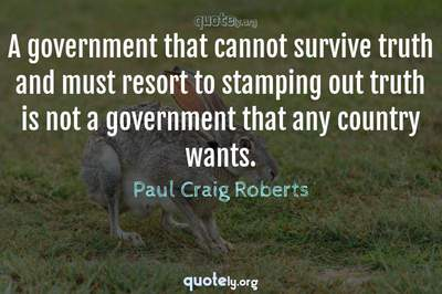 Photo Quote of A government that cannot survive truth and must resort to stamping out truth is not a government that any country wants.