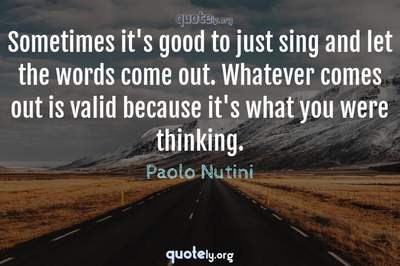 Photo Quote of Sometimes it's good to just sing and let the words come out. Whatever comes out is valid because it's what you were thinking.