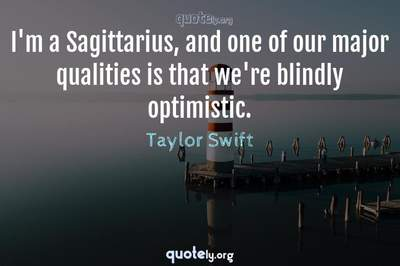 Photo Quote of I'm a Sagittarius, and one of our major qualities is that we're blindly optimistic.