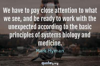 Photo Quote of We have to pay close attention to what we see, and be ready to work with the unexpected according to the basic principles of systems biology and medicine.